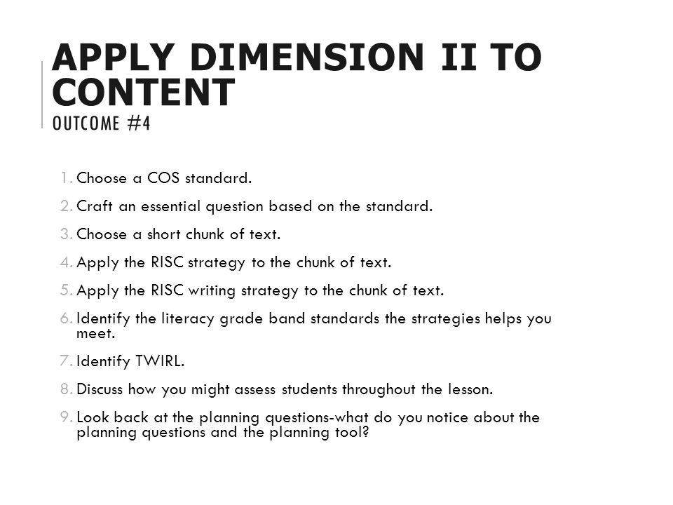 APPLY DIMENSION II TO CONTENT OUTCOME #4 1.Choose a COS standard. 2.Craft an essential question based on the standard. 3.Choose a short chunk of text.