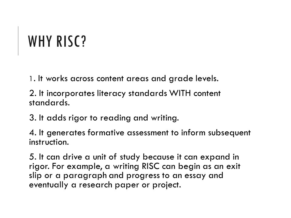WHY RISC? 1. It works across content areas and grade levels. 2. It incorporates literacy standards WITH content standards. 3. It adds rigor to reading