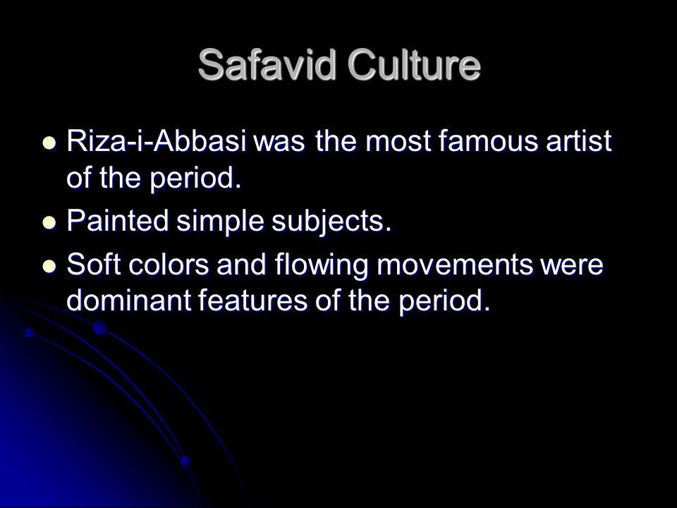 Safavid Culture Riza-i-Abbasi was the most famous artist of the period. Riza-i-Abbasi was the most famous artist of the period. Painted simple subject