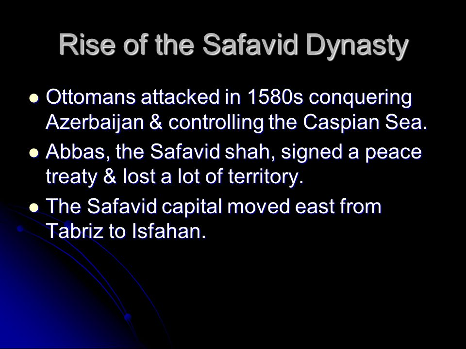 Rise of the Safavid Dynasty Ottomans attacked in 1580s conquering Azerbaijan & controlling the Caspian Sea.
