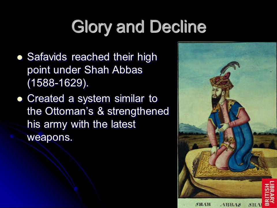 Glory and Decline Safavids reached their high point under Shah Abbas (1588-1629).