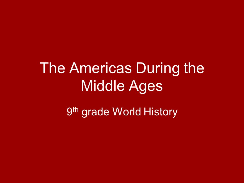 The Americas During the Middle Ages 9 th grade World History