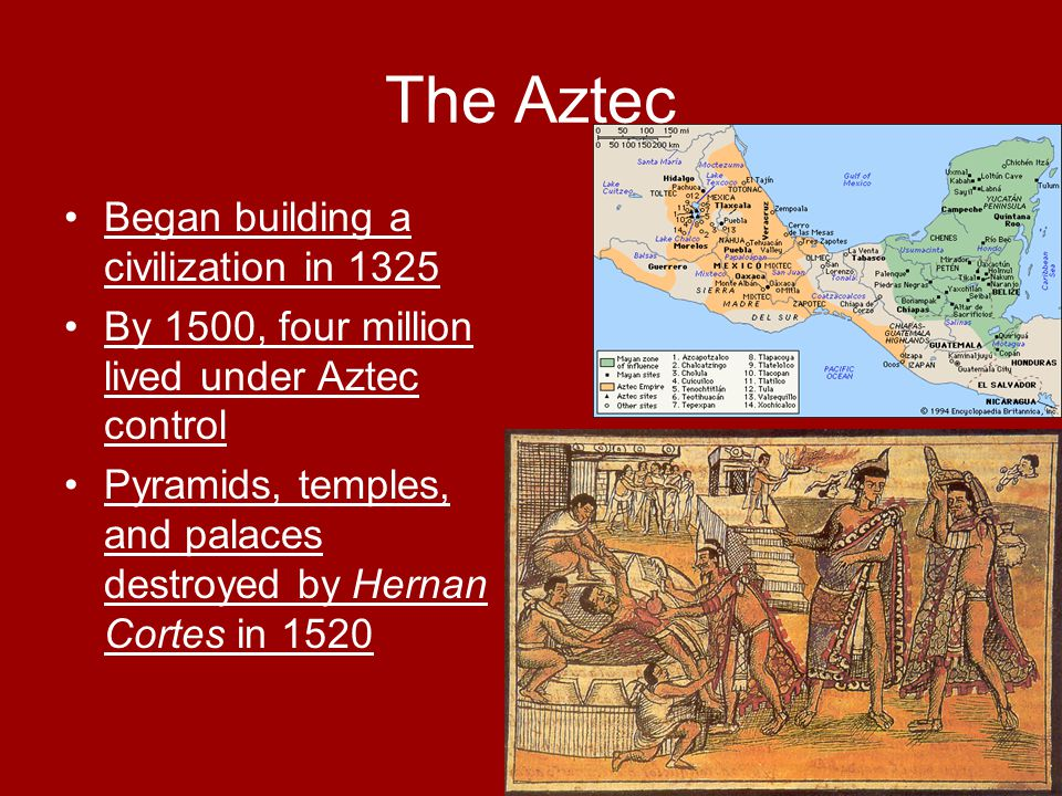 The Aztec Began building a civilization in 1325 By 1500, four million lived under Aztec control Pyramids, temples, and palaces destroyed by Hernan Cortes in 1520