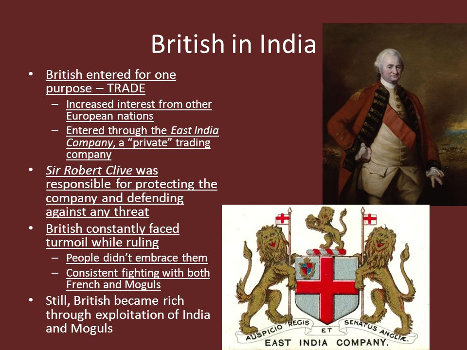 British in India British entered for one purpose – TRADE – Increased interest from other European nations – Entered through the East India Company, a