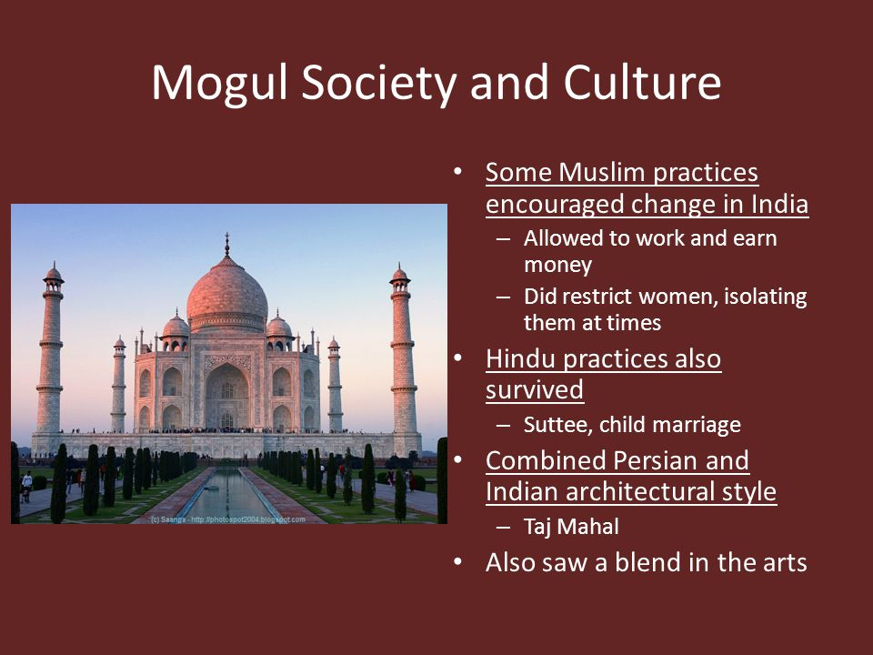 Mogul Society and Culture Some Muslim practices encouraged change in India – Allowed to work and earn money – Did restrict women, isolating them at ti