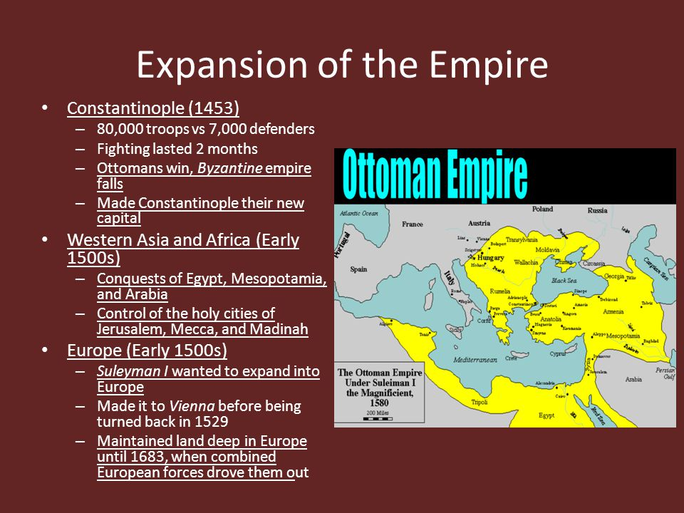 Expansion of the Empire Constantinople (1453) – 80,000 troops vs 7,000 defenders – Fighting lasted 2 months – Ottomans win, Byzantine empire falls – M