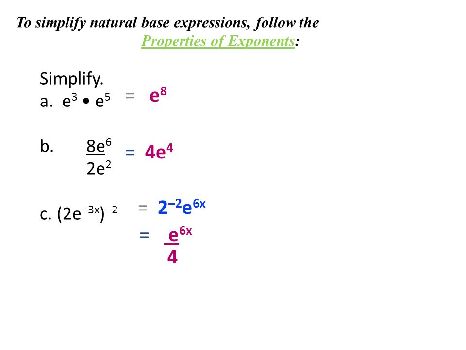 Simplify. a. e 3 e 5 b. 8e 6 2e 2 c. (2e –3x ) –2 = e 8 = 4e 4 = 2 –2 e 6x = e 6x 4 To simplify natural base expressions, follow the Properties of Exp