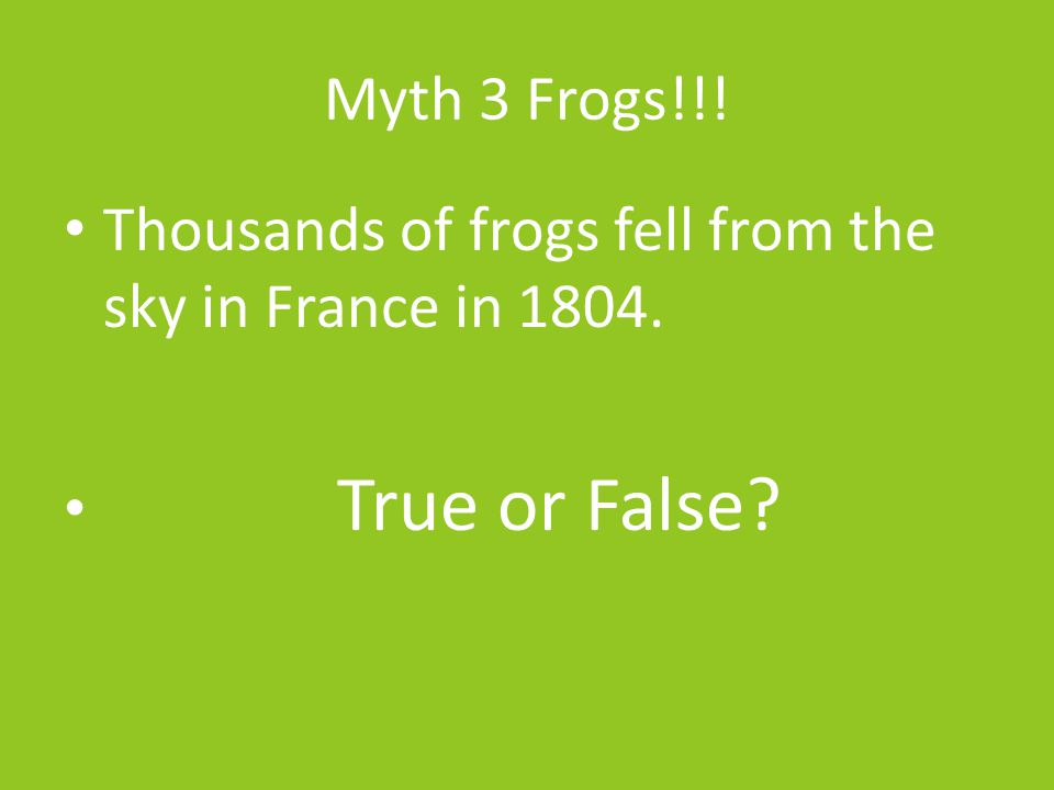 Myth 3 Frogs!!! Thousands of frogs fell from the sky in France in 1804. True or False