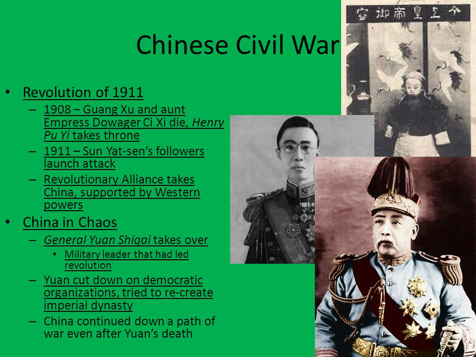 Chinese Civil War Revolution of 1911 – 1908 – Guang Xu and aunt Empress Dowager Ci Xi die, Henry Pu Yi takes throne – 1911 – Sun Yat-sen's followers l