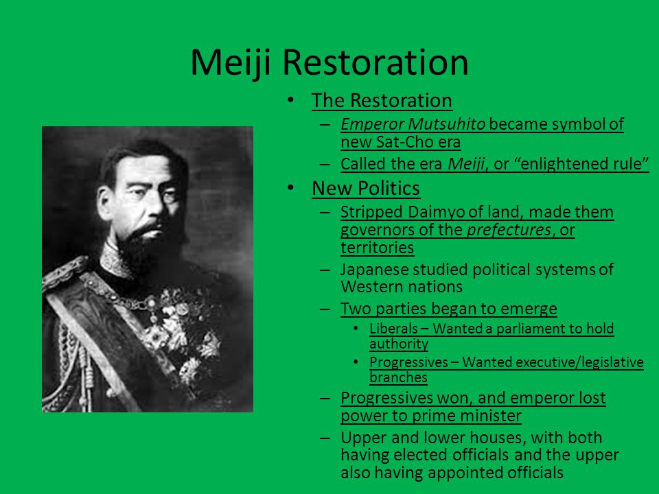 "Meiji Restoration The Restoration – Emperor Mutsuhito became symbol of new Sat-Cho era – Called the era Meiji, or ""enlightened rule"" New Politics – St"