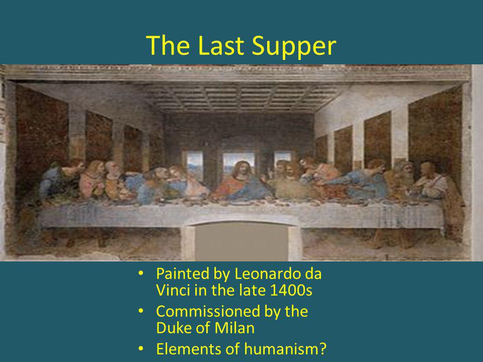 The Last Supper Painted by Leonardo da Vinci in the late 1400s Commissioned by the Duke of Milan Elements of humanism?