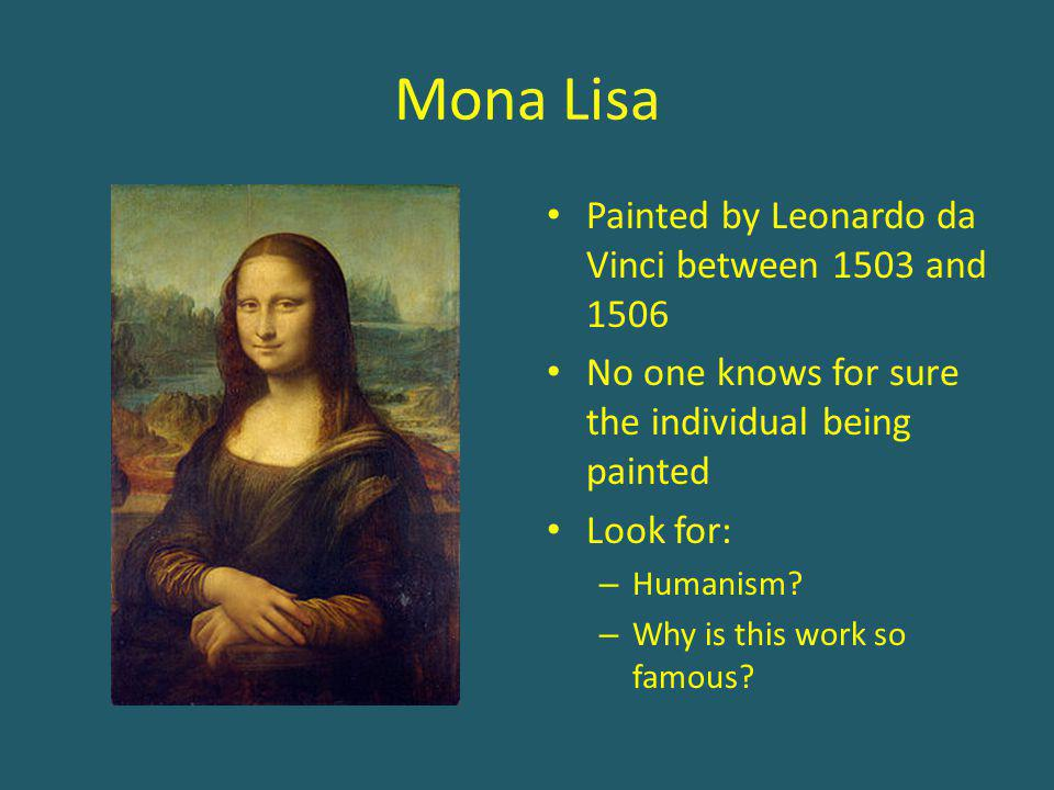 Mona Lisa Painted by Leonardo da Vinci between 1503 and 1506 No one knows for sure the individual being painted Look for: – Humanism? – Why is this wo