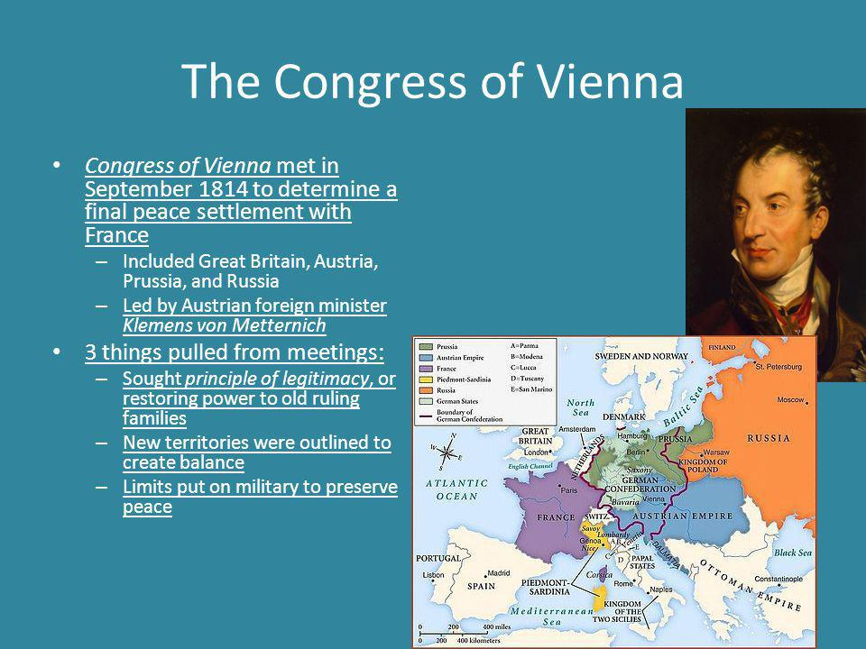 The Congress of Vienna Congress of Vienna met in September 1814 to determine a final peace settlement with France – Included Great Britain, Austria, Prussia, and Russia – Led by Austrian foreign minister Klemens von Metternich 3 things pulled from meetings: – Sought principle of legitimacy, or restoring power to old ruling families – New territories were outlined to create balance – Limits put on military to preserve peace