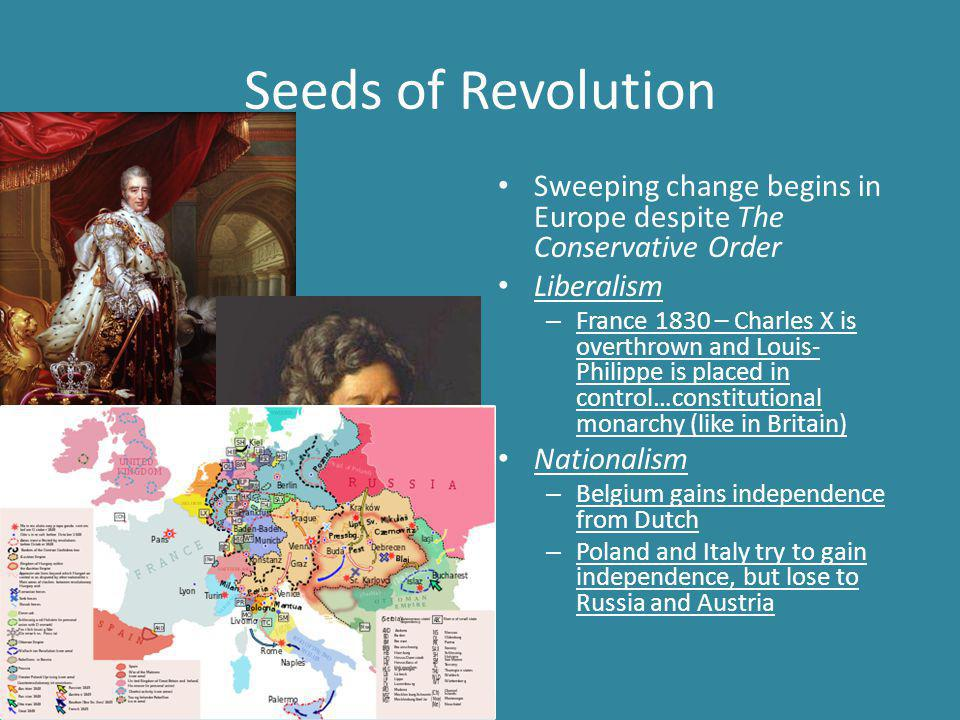 Seeds of Revolution Sweeping change begins in Europe despite The Conservative Order Liberalism – France 1830 – Charles X is overthrown and Louis- Philippe is placed in control…constitutional monarchy (like in Britain) Nationalism – Belgium gains independence from Dutch – Poland and Italy try to gain independence, but lose to Russia and Austria