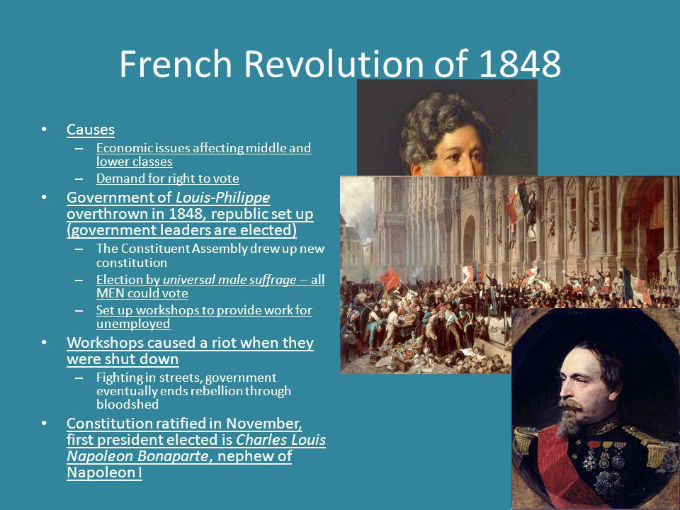 French Revolution of 1848 Causes – Economic issues affecting middle and lower classes – Demand for right to vote Government of Louis-Philippe overthrown in 1848, republic set up (government leaders are elected) – The Constituent Assembly drew up new constitution – Election by universal male suffrage – all MEN could vote – Set up workshops to provide work for unemployed Workshops caused a riot when they were shut down – Fighting in streets, government eventually ends rebellion through bloodshed Constitution ratified in November, first president elected is Charles Louis Napoleon Bonaparte, nephew of Napoleon I