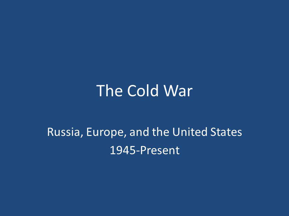 The Cold War Russia, Europe, and the United States 1945-Present