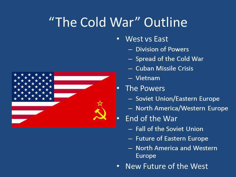"""The Cold War"" Outline West vs East – Division of Powers – Spread of the Cold War – Cuban Missile Crisis – Vietnam The Powers – Soviet Union/Eastern E"