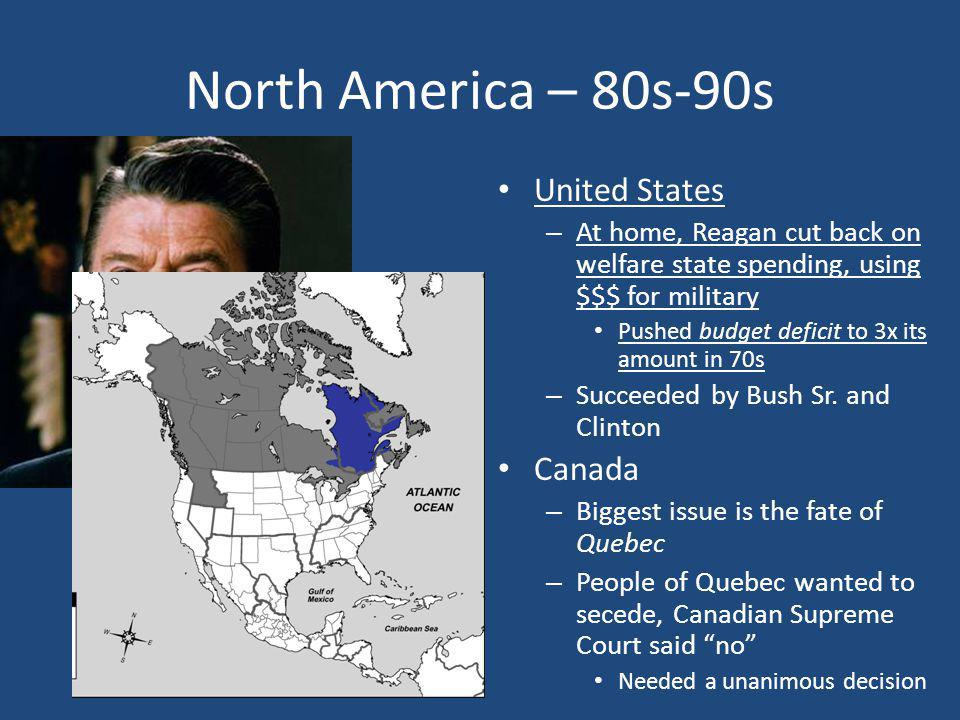North America – 80s-90s United States – At home, Reagan cut back on welfare state spending, using $$$ for military Pushed budget deficit to 3x its amo
