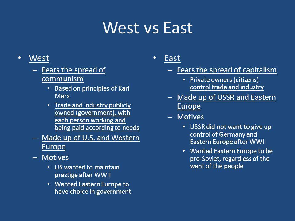West vs East West – Fears the spread of communism Based on principles of Karl Marx Trade and industry publicly owned (government), with each person wo