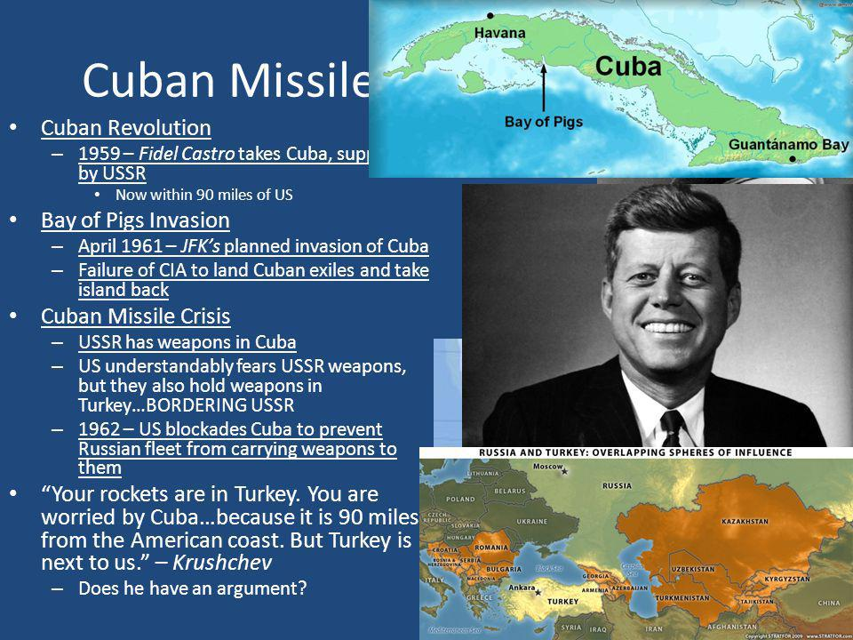 Cuban Missile Crisis (1959-1963) Cuban Revolution – 1959 – Fidel Castro takes Cuba, supported by USSR Now within 90 miles of US Bay of Pigs Invasion –
