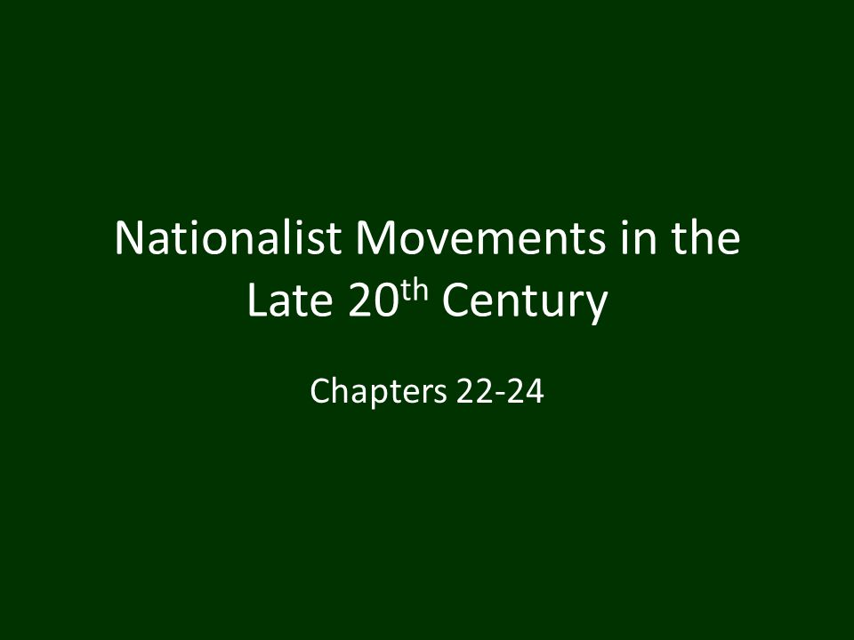 Nationalist Movements in the Late 20 th Century Chapters 22-24