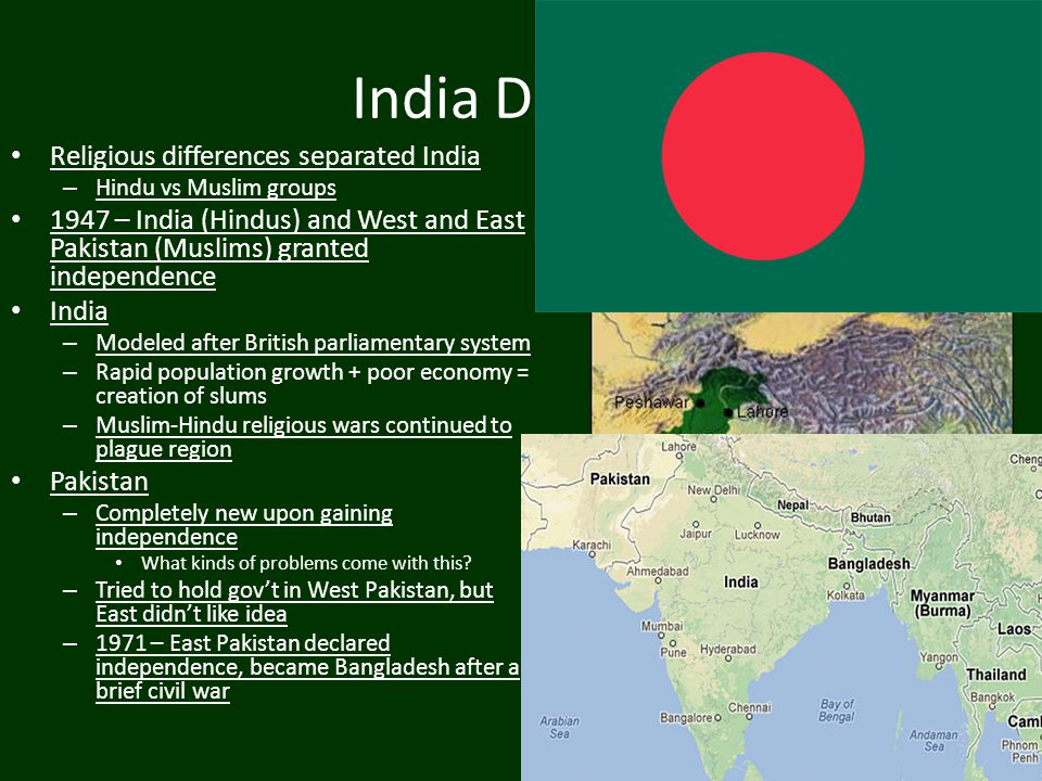 India Divided Religious differences separated India – Hindu vs Muslim groups 1947 – India (Hindus) and West and East Pakistan (Muslims) granted indepe