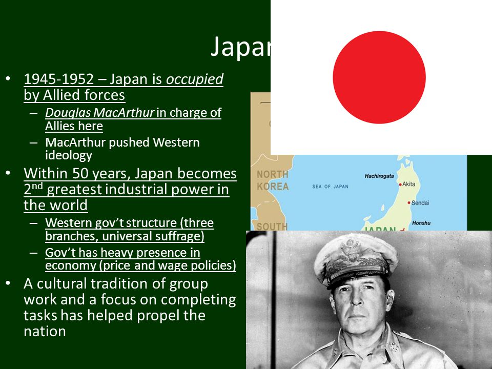 Japan 1945-1952 – Japan is occupied by Allied forces – Douglas MacArthur in charge of Allies here – MacArthur pushed Western ideology Within 50 years,