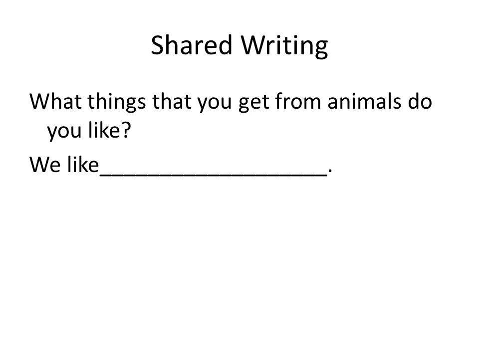 Shared Writing What things that you get from animals do you like We like___________________.