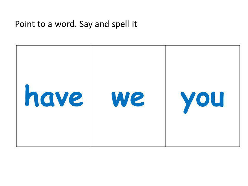 Point to a word. Say and spell it haveweyou