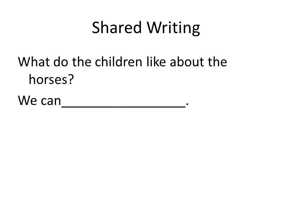 Shared Writing What do the children like about the horses We can_________________.