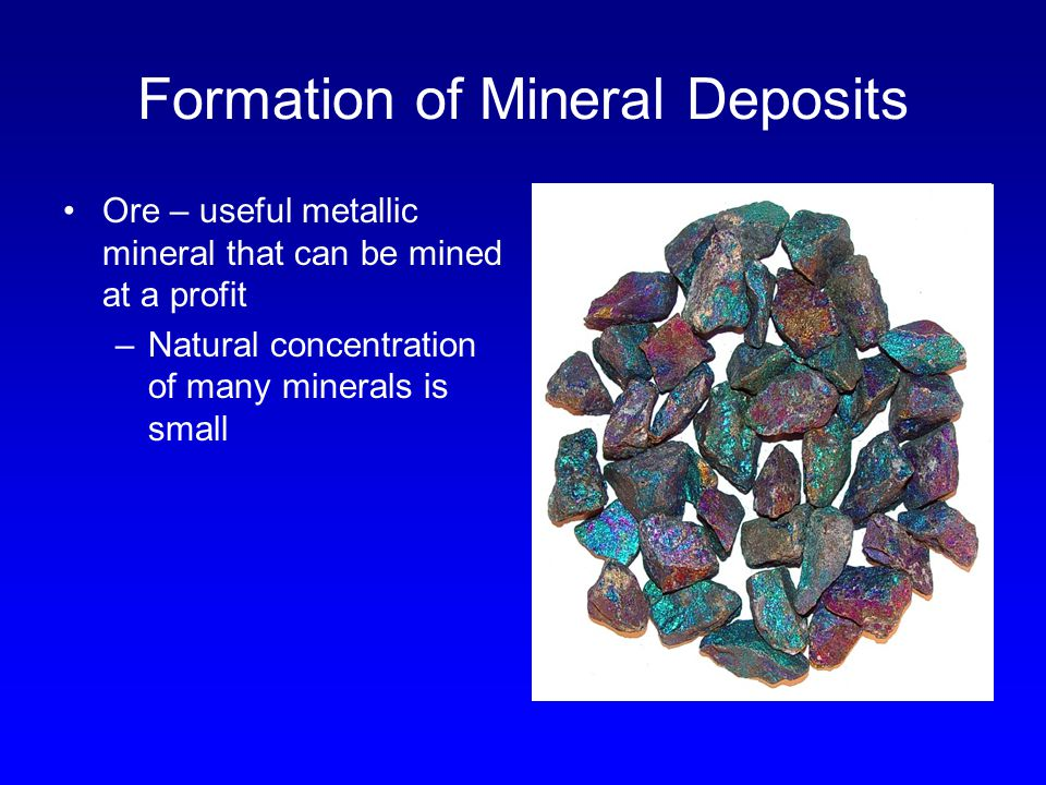 Formation of Mineral Deposits Ore – useful metallic mineral that can be mined at a profit –Natural concentration of many minerals is small
