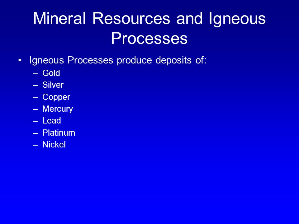 Mineral Resources and Igneous Processes Igneous Processes produce deposits of: –Gold –Silver –Copper –Mercury –Lead –Platinum –Nickel