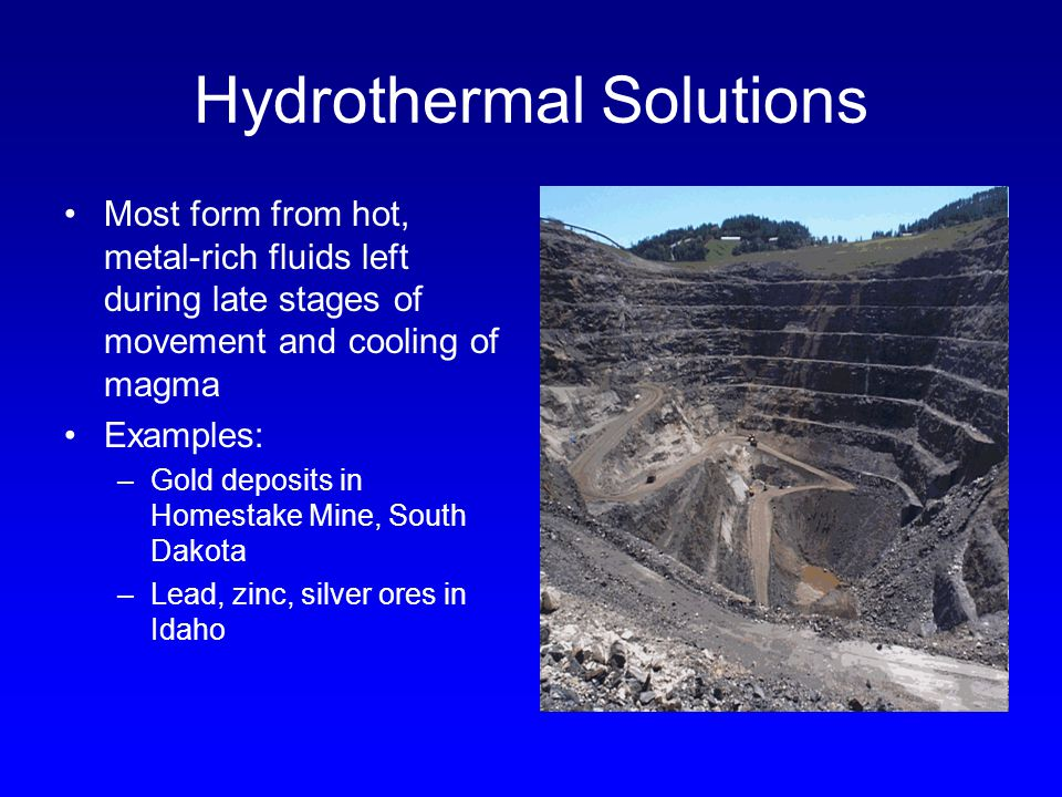 Hydrothermal Solutions Most form from hot, metal-rich fluids left during late stages of movement and cooling of magma Examples: –Gold deposits in Home