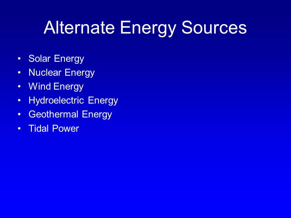 Alternate Energy Sources Solar Energy Nuclear Energy Wind Energy Hydroelectric Energy Geothermal Energy Tidal Power