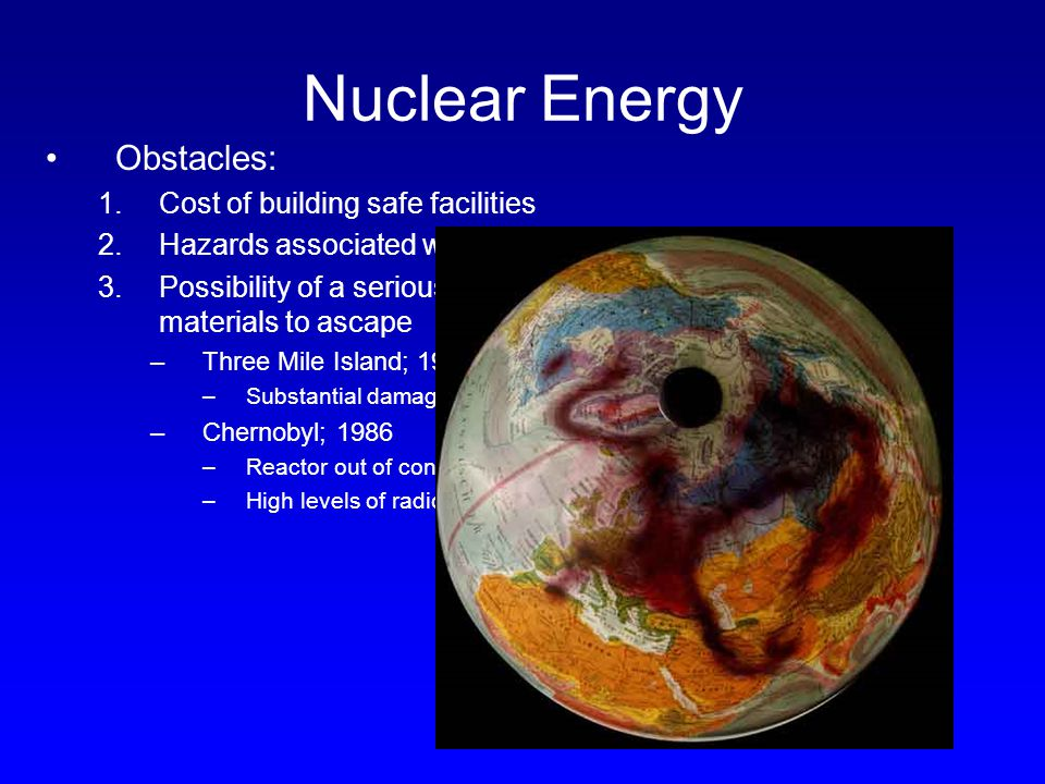 Nuclear Energy Obstacles: 1.Cost of building safe facilities 2.Hazards associated with disposal of nuclear wastes 3.Possibility of a serious accident