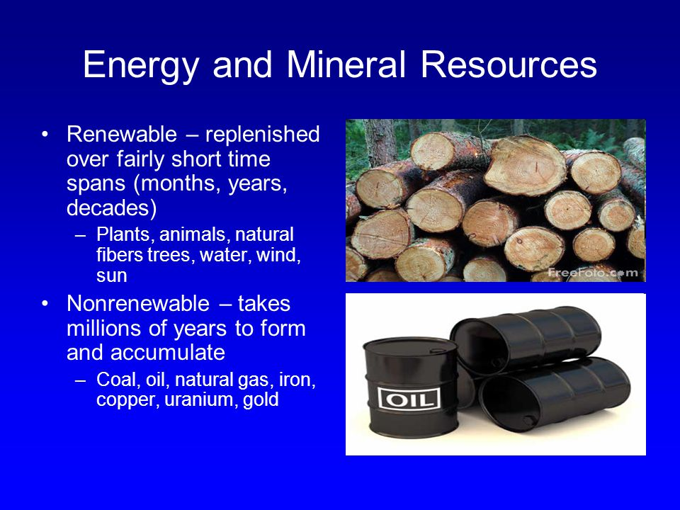 Energy and Mineral Resources Renewable – replenished over fairly short time spans (months, years, decades) –Plants, animals, natural fibers trees, wat