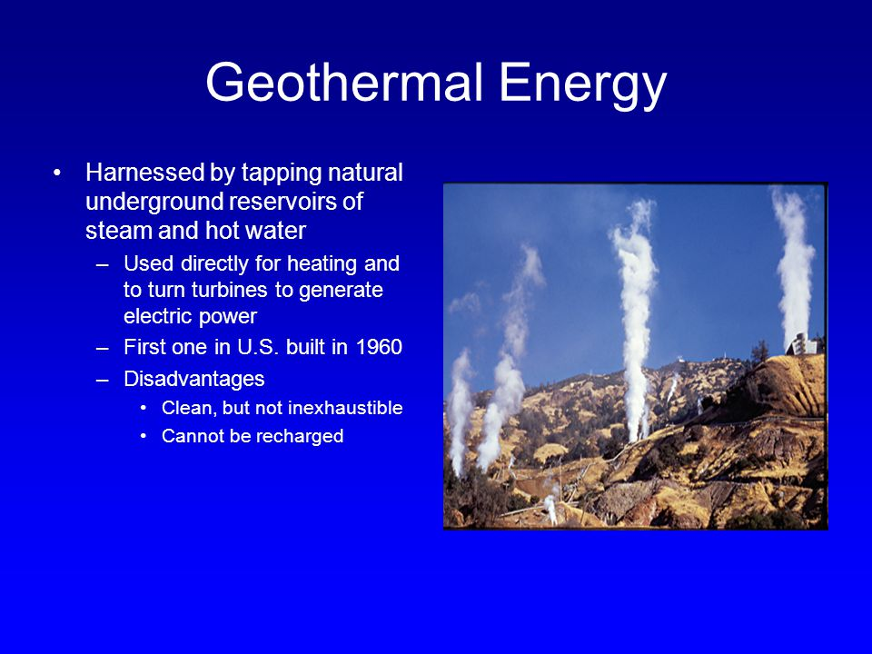 Geothermal Energy Harnessed by tapping natural underground reservoirs of steam and hot water –Used directly for heating and to turn turbines to genera