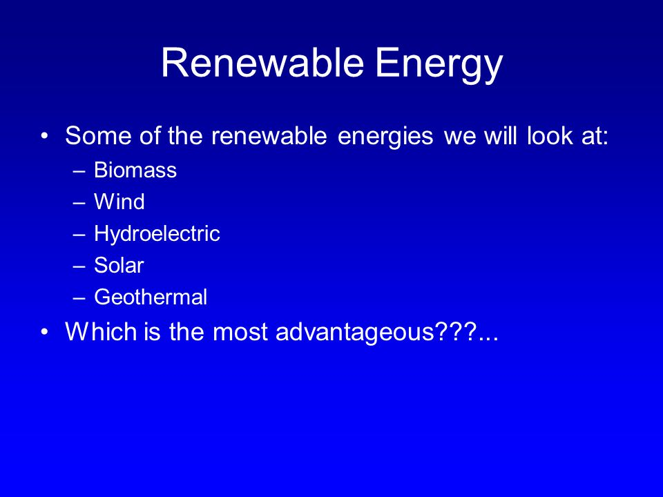 Renewable Energy Some of the renewable energies we will look at: –Biomass –Wind –Hydroelectric –Solar –Geothermal Which is the most advantageous???...
