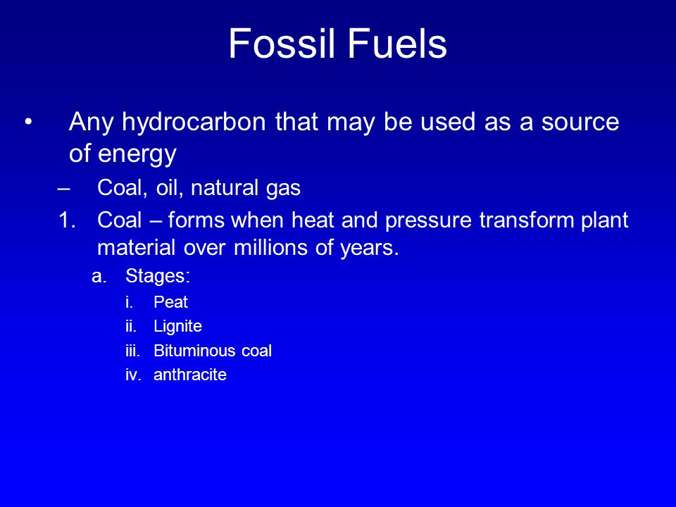 Fossil Fuels Any hydrocarbon that may be used as a source of energy –Coal, oil, natural gas 1.Coal – forms when heat and pressure transform plant mate