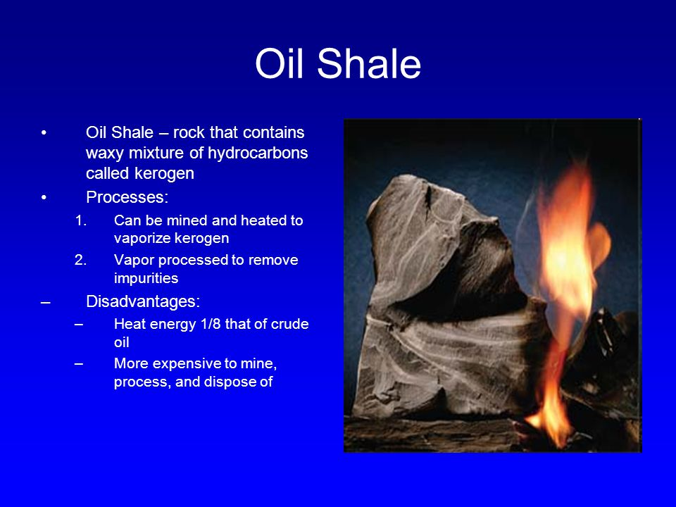 Oil Shale Oil Shale – rock that contains waxy mixture of hydrocarbons called kerogen Processes: 1.Can be mined and heated to vaporize kerogen 2.Vapor