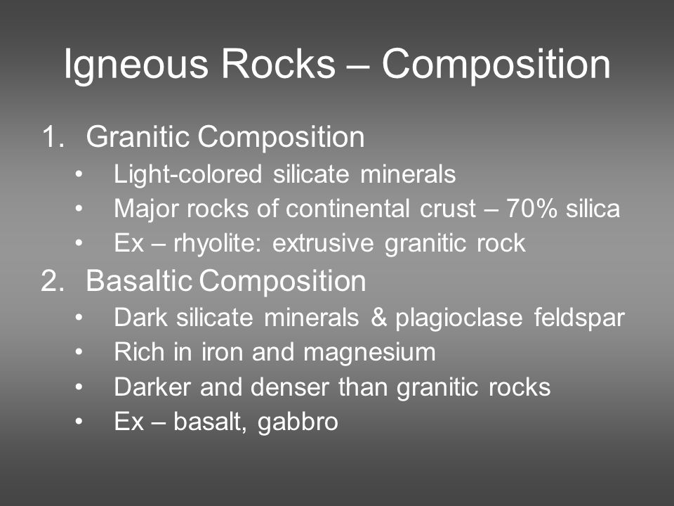 Igneous Rocks – Composition 1.Granitic Composition Light-colored silicate minerals Major rocks of continental crust – 70% silica Ex – rhyolite: extrusive granitic rock 2.Basaltic Composition Dark silicate minerals & plagioclase feldspar Rich in iron and magnesium Darker and denser than granitic rocks Ex – basalt, gabbro