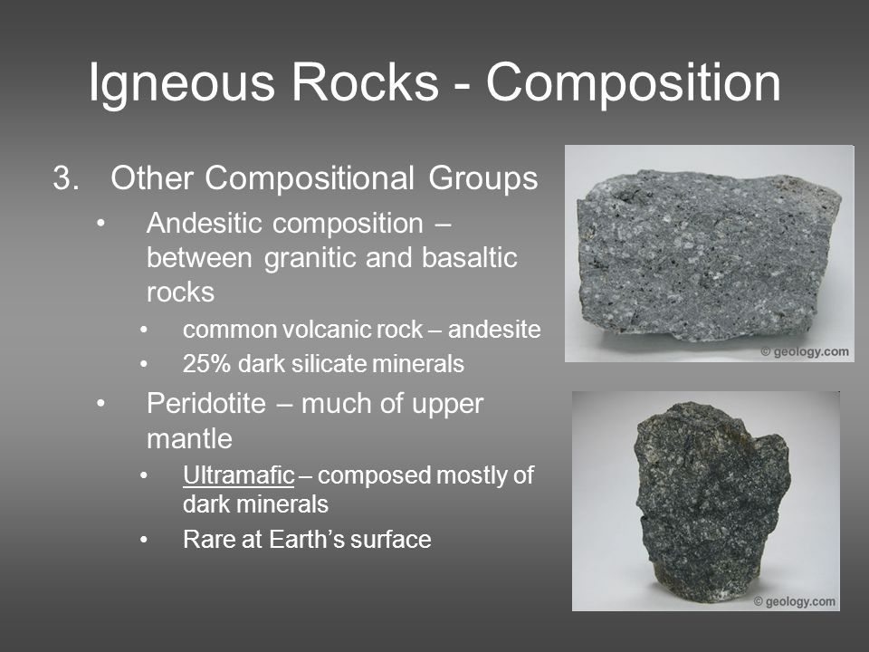 Igneous Rocks - Composition 3.Other Compositional Groups Andesitic composition – between granitic and basaltic rocks common volcanic rock – andesite 25% dark silicate minerals Peridotite – much of upper mantle Ultramafic – composed mostly of dark minerals Rare at Earth's surface