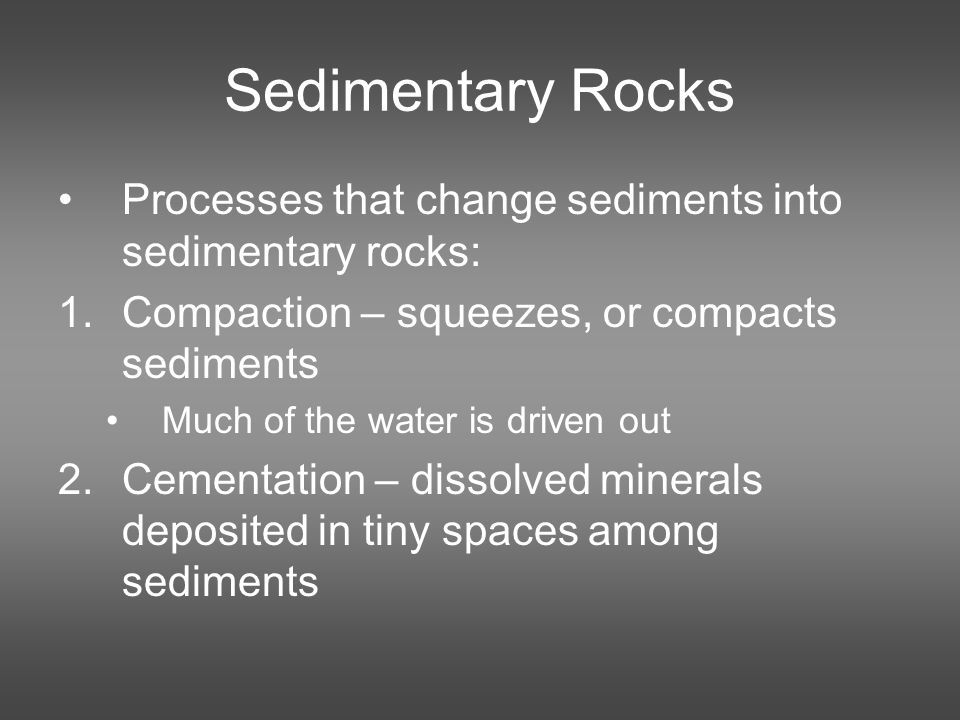 Sedimentary Rocks Processes that change sediments into sedimentary rocks: 1.Compaction – squeezes, or compacts sediments Much of the water is driven out 2.Cementation – dissolved minerals deposited in tiny spaces among sediments