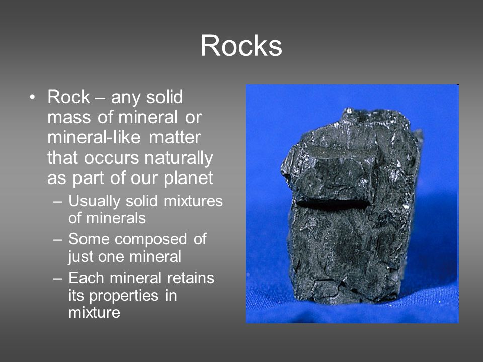 Rock – any solid mass of mineral or mineral-like matter that occurs naturally as part of our planet –Usually solid mixtures of minerals –Some composed of just one mineral –Each mineral retains its properties in mixture