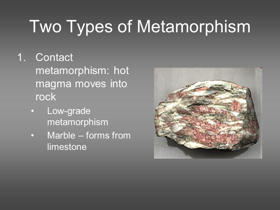 Two Types of Metamorphism 1.Contact metamorphism: hot magma moves into rock Low-grade metamorphism Marble – forms from limestone