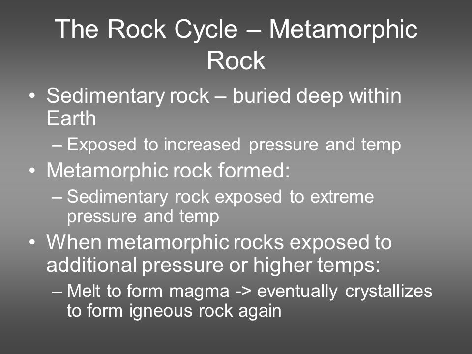 The Rock Cycle – Metamorphic Rock Sedimentary rock – buried deep within Earth –Exposed to increased pressure and temp Metamorphic rock formed: –Sedimentary rock exposed to extreme pressure and temp When metamorphic rocks exposed to additional pressure or higher temps: –Melt to form magma -> eventually crystallizes to form igneous rock again