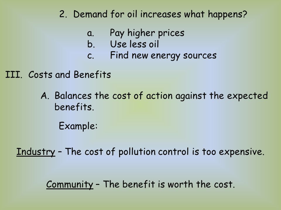 2.Demand for oil increases what happens? a.Pay higher prices b.Use less oil c.Find new energy sources III. Costs and Benefits A.Balances the cost of a