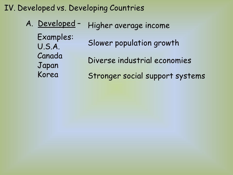 IV.Developed vs. Developing Countries A. Developed – Higher average income Slower population growth Diverse industrial economies Stronger social suppo