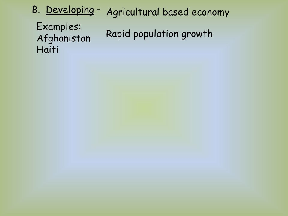 B. Developing – Agricultural based economy Rapid population growth Examples: Afghanistan Haiti