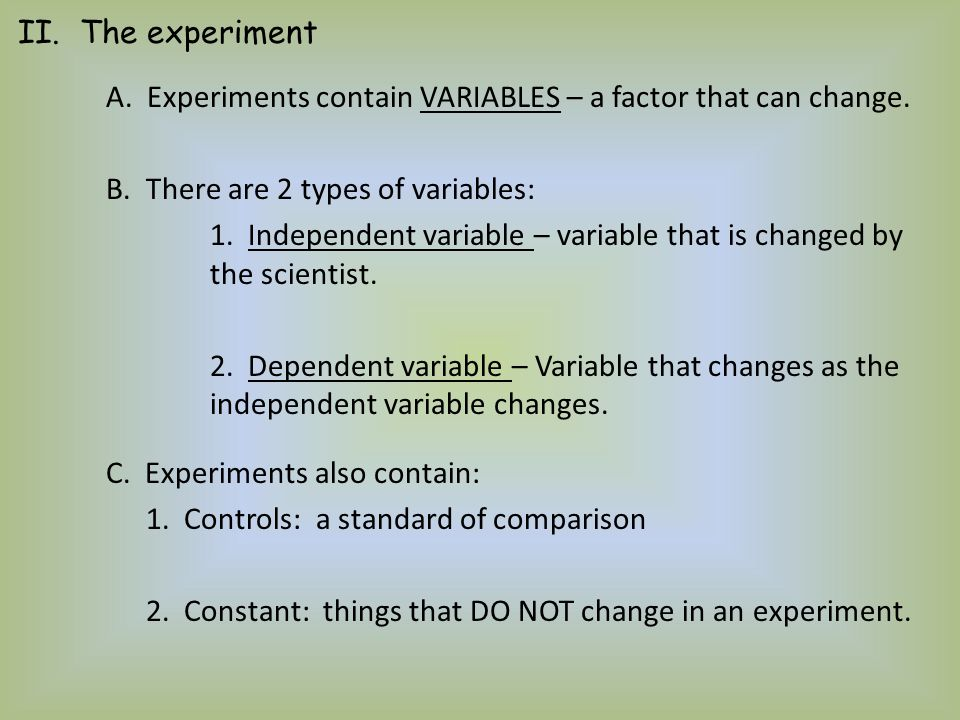 A. Experiments contain VARIABLES – a factor that can change. B. There are 2 types of variables: 1. Independent variable – variable that is changed by